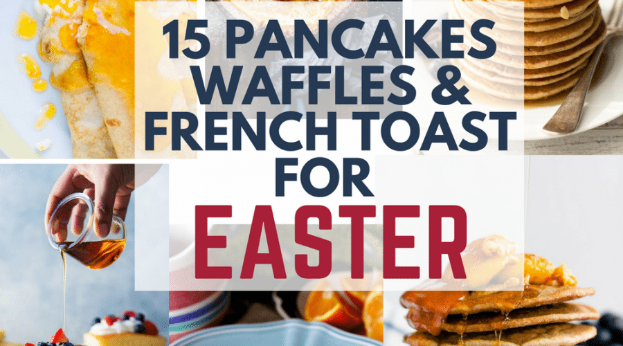 15 pancakes, waffles and french toast recipes for Easter.